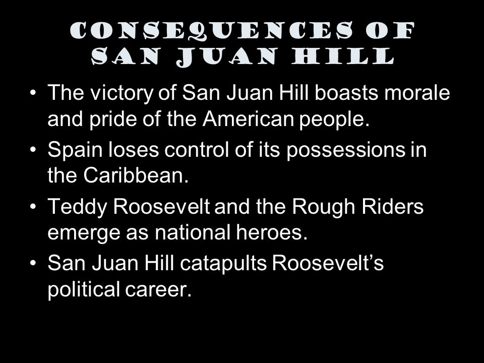 The victory of San Juan Hill boasts morale and pride of the American people. Spain loses control of its possessions in the Caribbean. Teddy Roosevelt