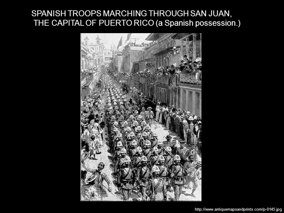 SPANISH TROOPS MARCHING THROUGH SAN JUAN, THE CAPITAL OF PUERTO RICO (a Spanish possession.) http://www.antiquemapsandprints.com/p-0145.jpg
