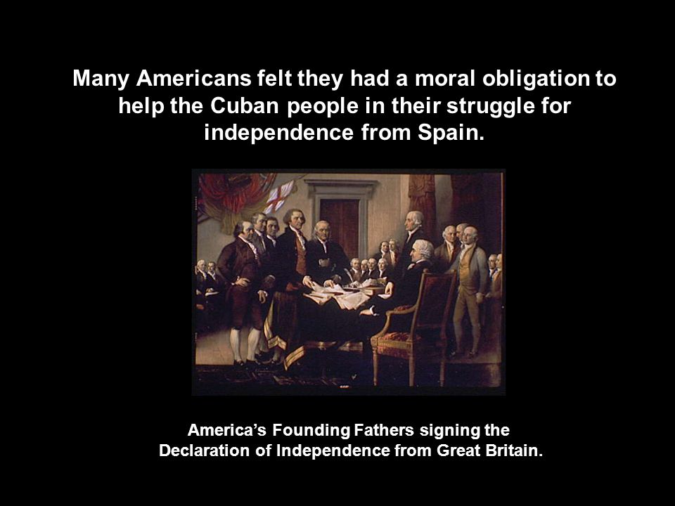 Many Americans felt they had a moral obligation to help the Cuban people in their struggle for independence from Spain. America's Founding Fathers sig