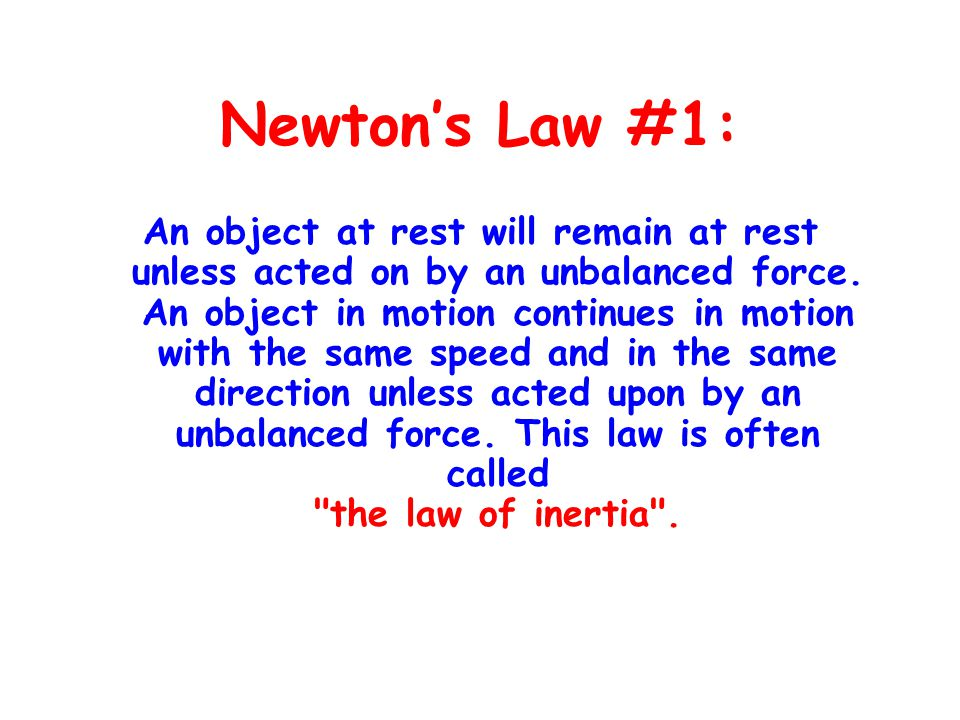 Newton's Law #1: An object at rest will remain at rest unless acted on by an unbalanced force. An object in motion continues in motion with the same s