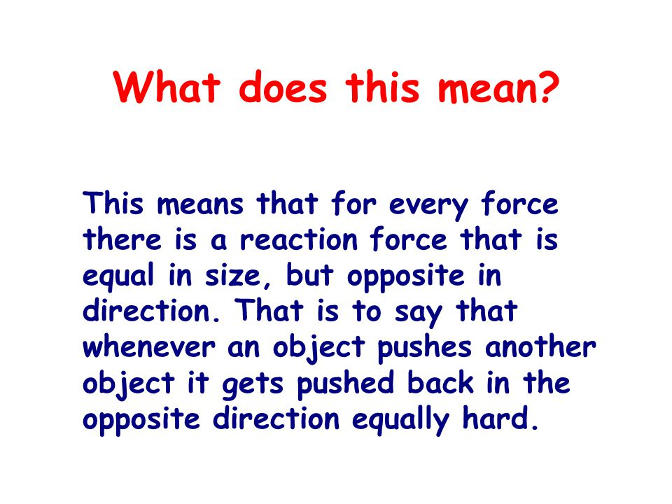 What does this mean? This means that for every force there is a reaction force that is equal in size, but opposite in direction. That is to say that w