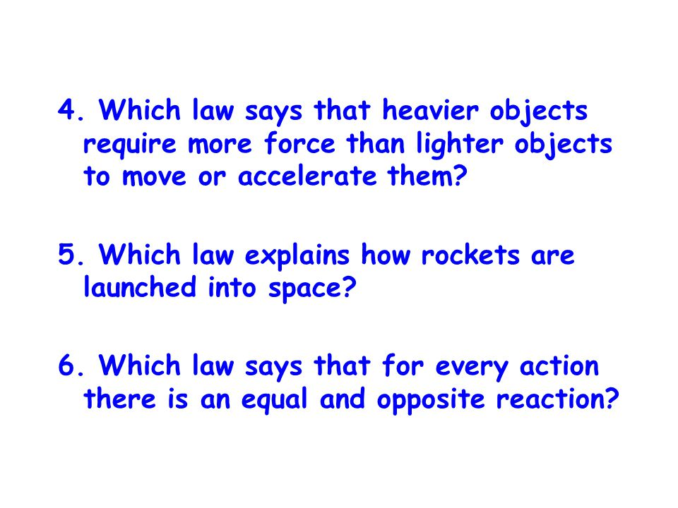 4. Which law says that heavier objects require more force than lighter objects to move or accelerate them? 5. Which law explains how rockets are launc