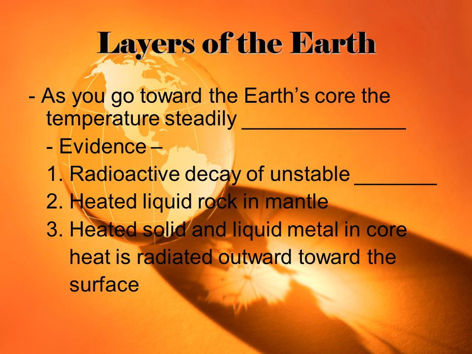 Layers of the Earth - As you go toward the Earth's core the temperature steadily ______________ - Evidence – 1. Radioactive decay of unstable _______