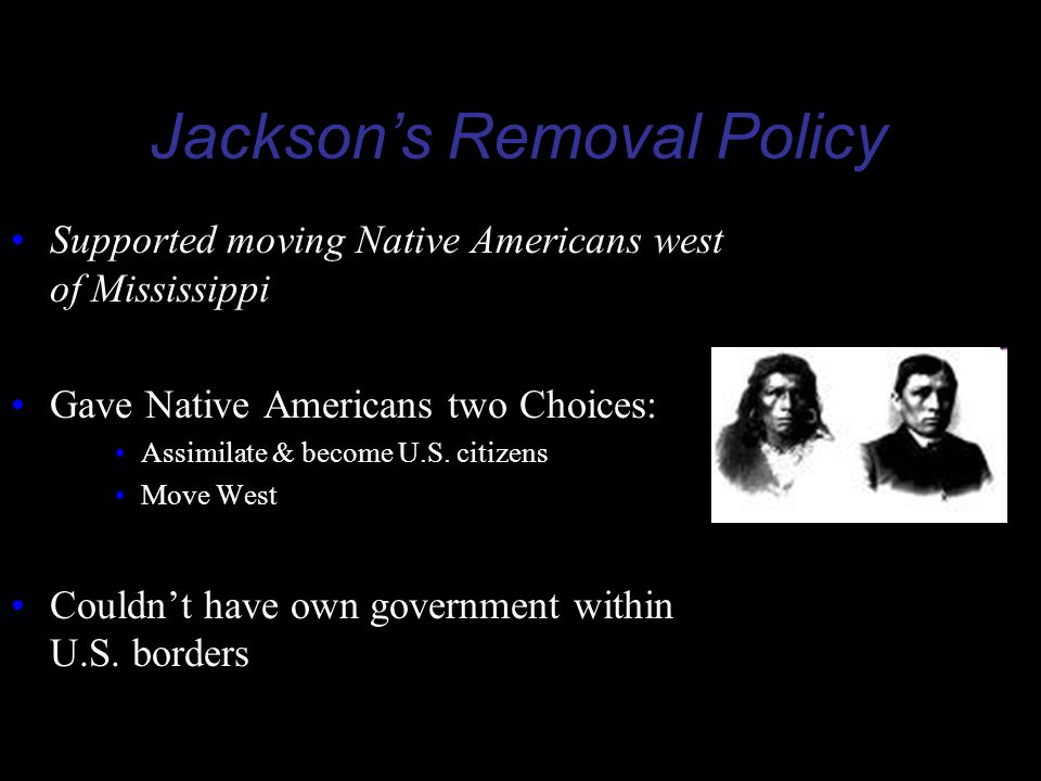 Jackson's Removal Policy Supported moving Native Americans west of Mississippi Gave Native Americans two Choices: Assimilate & become U.S.