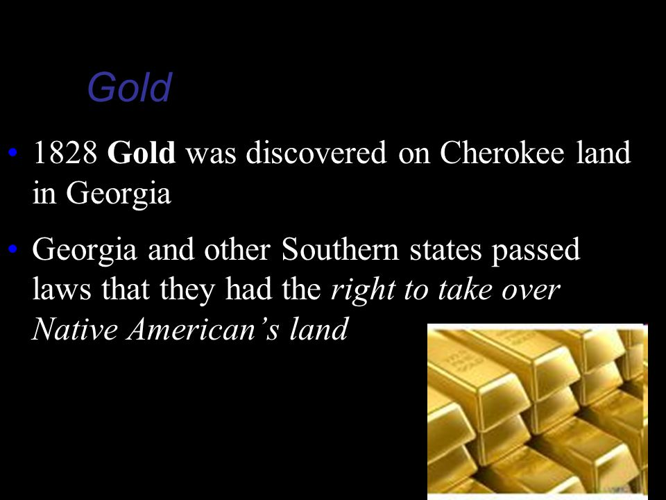 Gold 1828 Gold was discovered on Cherokee land in Georgia Georgia and other Southern states passed laws that they had the right to take over Native American's land