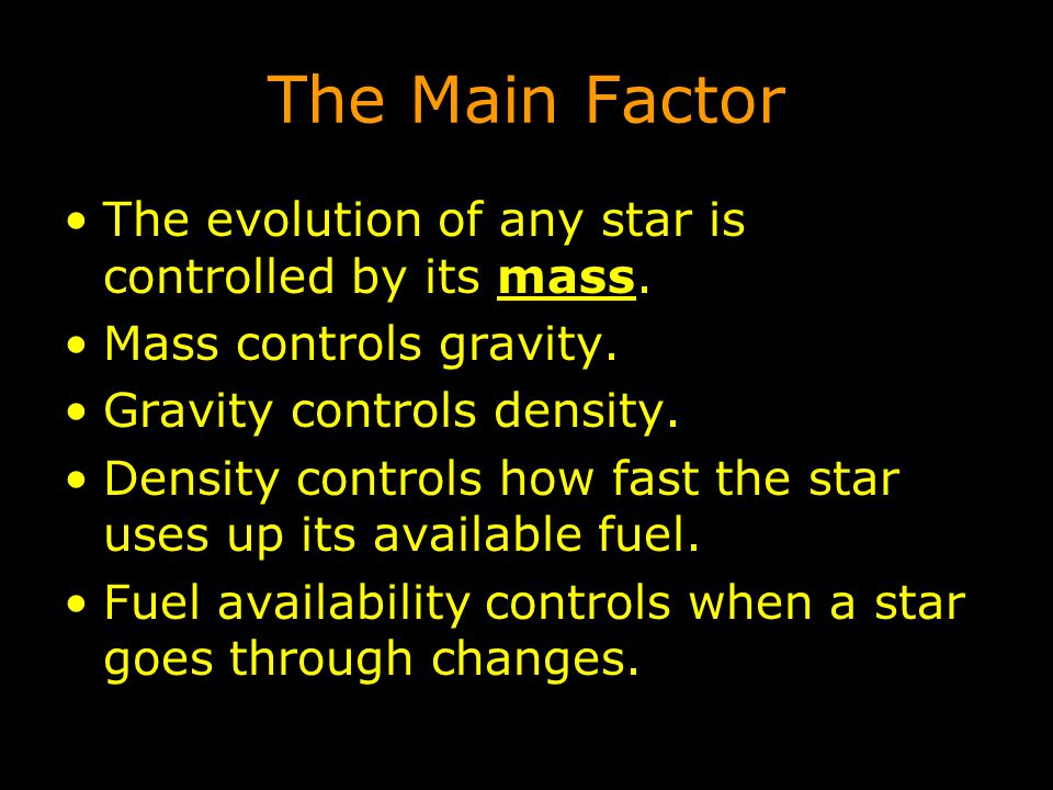 The Main Factor The evolution of any star is controlled by its mass. Mass controls gravity. Gravity controls density. Density controls how fast the st