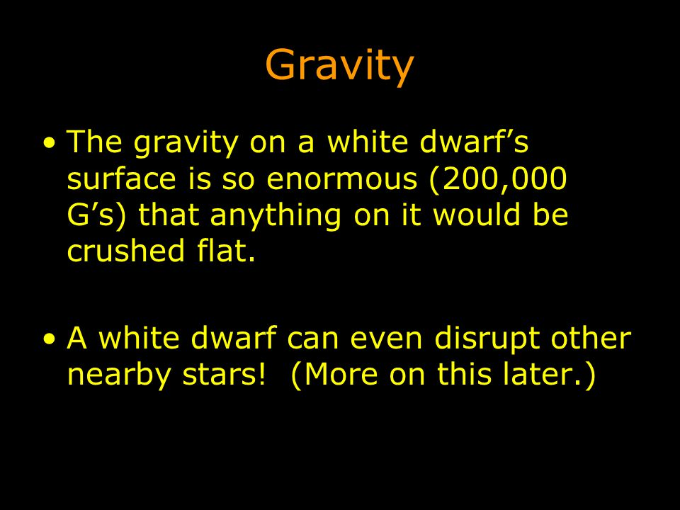 Gravity The gravity on a white dwarf's surface is so enormous (200,000 G's) that anything on it would be crushed flat. A white dwarf can even disrupt