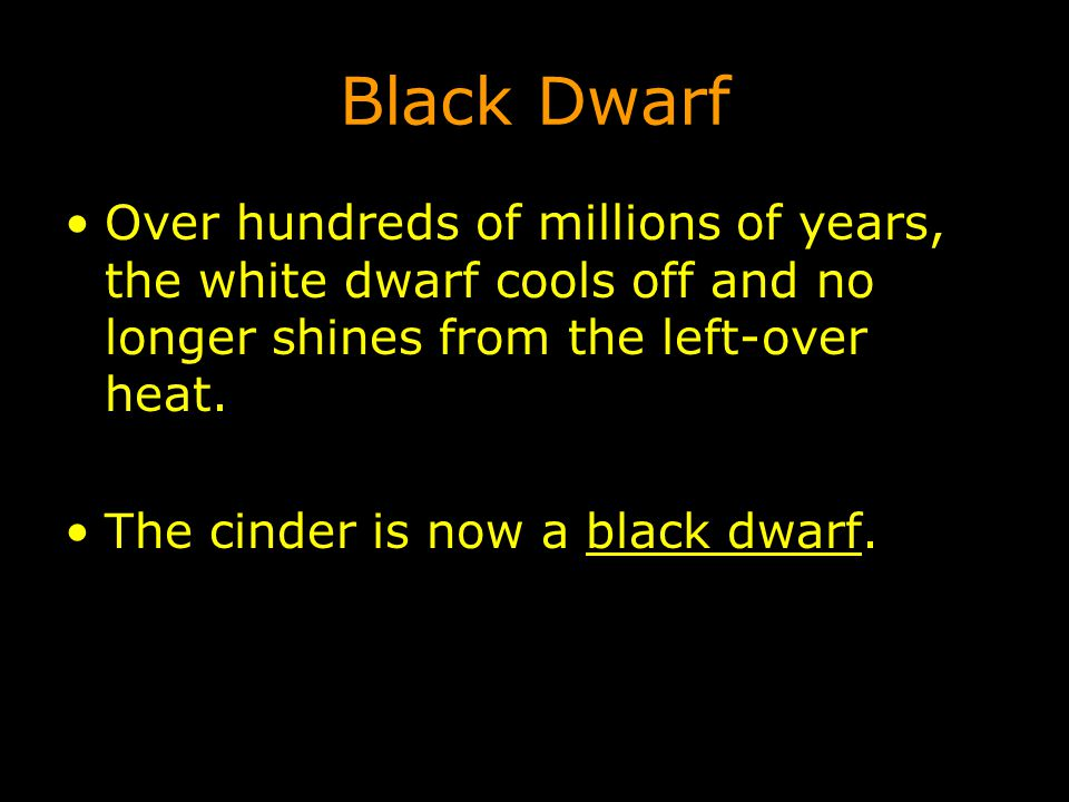 Black Dwarf Over hundreds of millions of years, the white dwarf cools off and no longer shines from the left-over heat. The cinder is now a black dwar