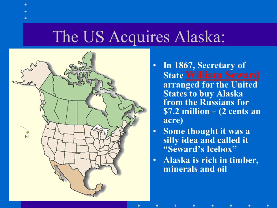 The US Acquires Alaska: In 1867, Secretary of State William Seward arranged for the United States to buy Alaska from the Russians for $7.2 million – (2 cents an acre) Some thought it was a silly idea and called it Seward's Icebox Alaska is rich in timber, minerals and oil