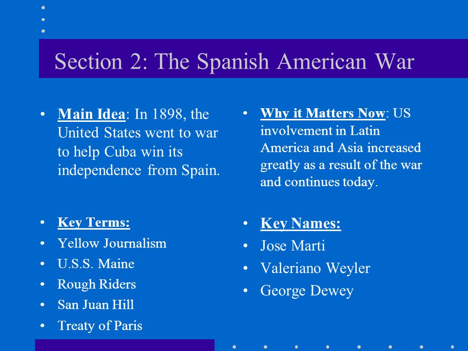 Section 2: The Spanish American War Main Idea: In 1898, the United States went to war to help Cuba win its independence from Spain. Why it Matters Now