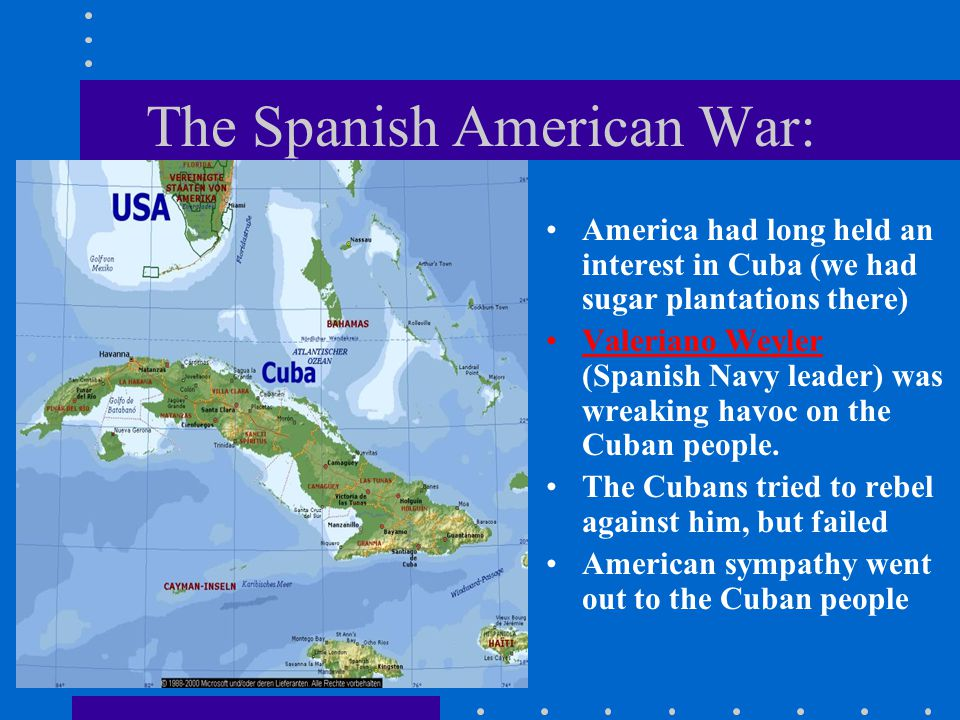 The Spanish American War: America had long held an interest in Cuba (we had sugar plantations there) Valeriano Weyler (Spanish Navy leader) was wreaking havoc on the Cuban people.