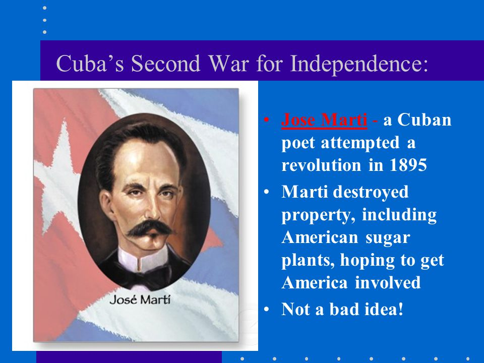 Cuba's Second War for Independence: Jose Marti - a Cuban poet attempted a revolution in 1895 Marti destroyed property, including American sugar plants, hoping to get America involved Not a bad idea!