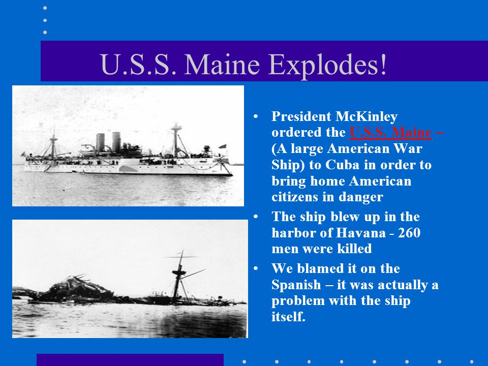 U.S.S. Maine Explodes! President McKinley ordered the U.S.S. Maine – (A large American War Ship) to Cuba in order to bring home American citizens in d