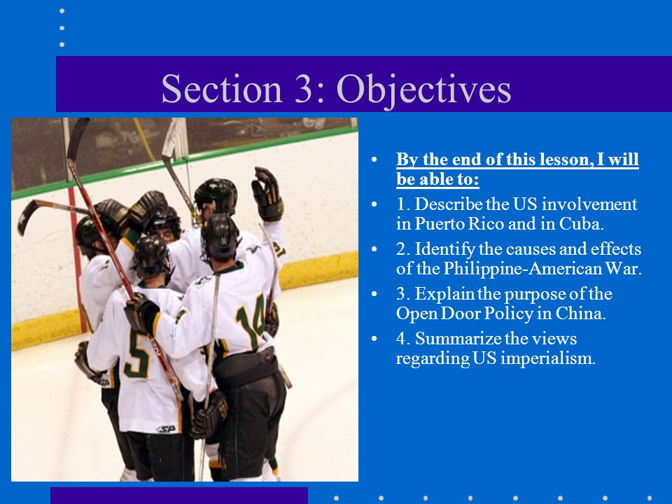 Section 3: Objectives By the end of this lesson, I will be able to: 1. Describe the US involvement in Puerto Rico and in Cuba. 2. Identify the causes