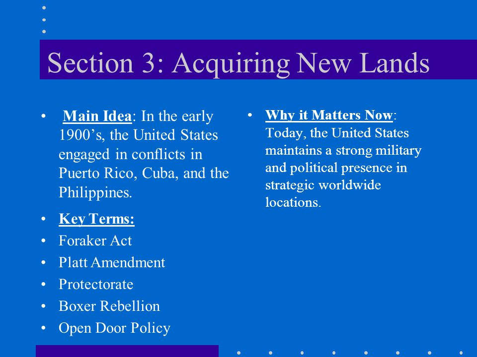 Section 3: Acquiring New Lands Main Idea: In the early 1900's, the United States engaged in conflicts in Puerto Rico, Cuba, and the Philippines.