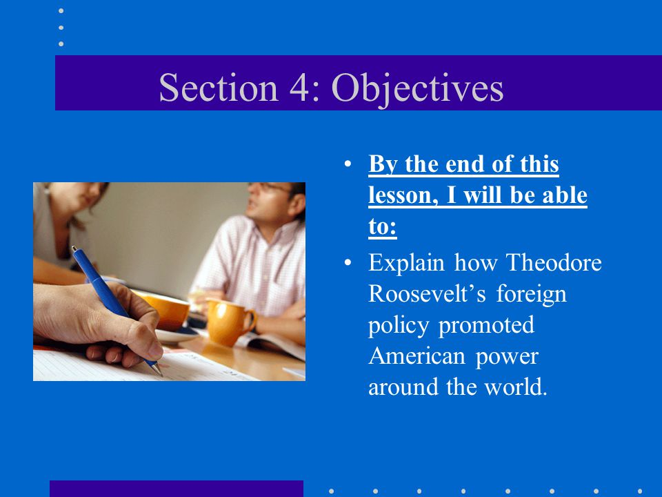 Section 4: Objectives By the end of this lesson, I will be able to: Explain how Theodore Roosevelt's foreign policy promoted American power around the