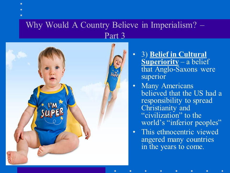 Why Would A Country Believe in Imperialism? – Part 3 3) Belief in Cultural Superiority – a belief that Anglo-Saxons were superior Many Americans belie