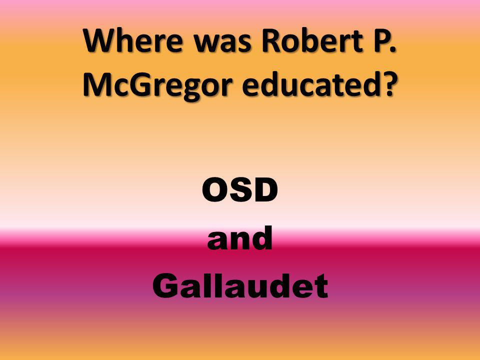 Where was Robert P. McGregor educated OSD and Gallaudet