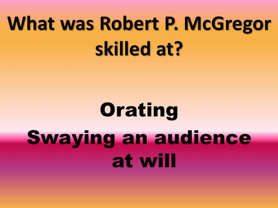 What was Robert P. McGregor skilled at Orating Swaying an audience at will