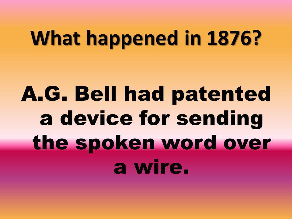 What happened in 1876 A.G. Bell had patented a device for sending the spoken word over a wire.
