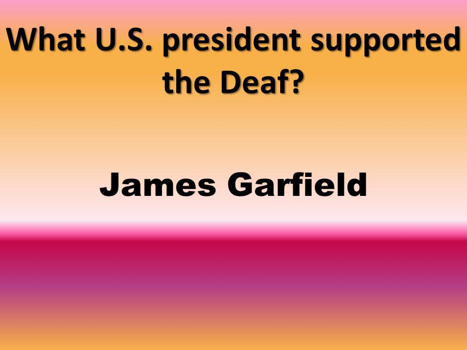What U.S. president supported the Deaf James Garfield