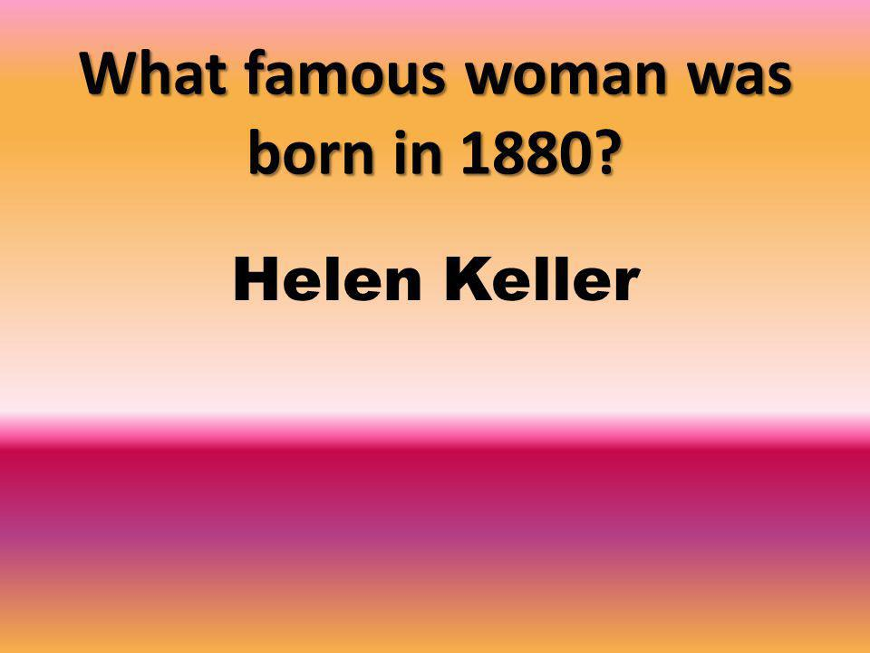 What famous woman was born in 1880 Helen Keller