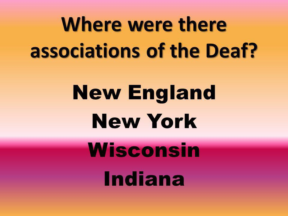 Where were there associations of the Deaf New England New York Wisconsin Indiana