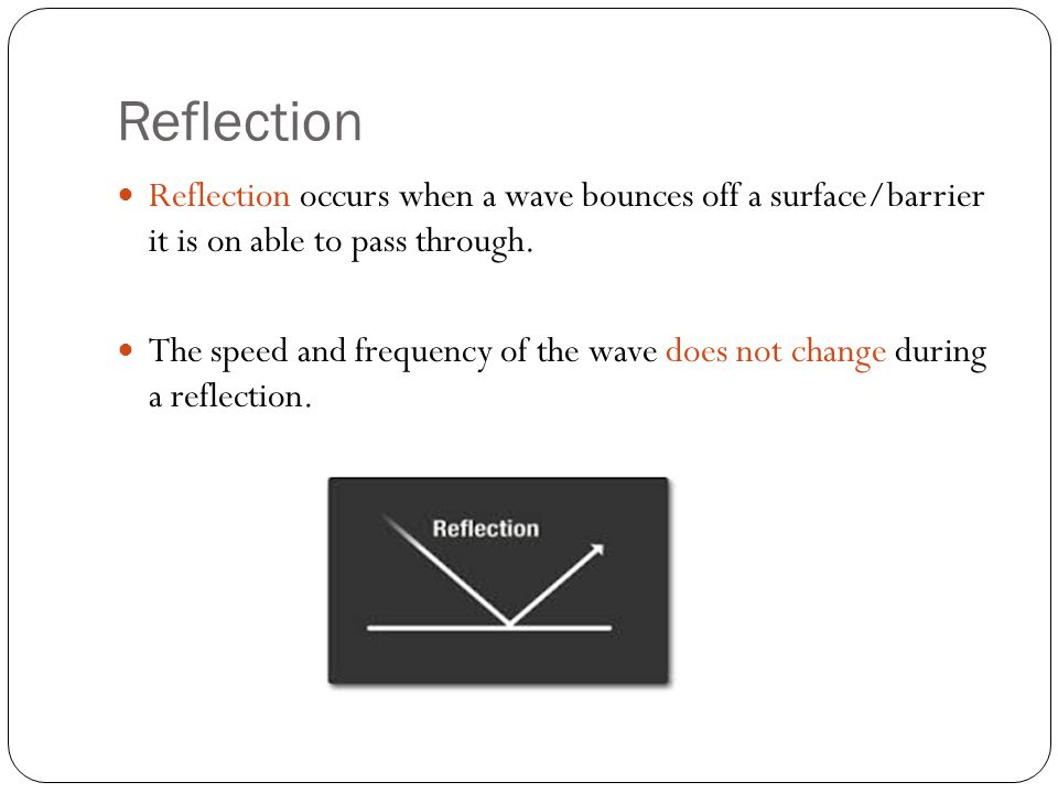 Reflection Reflection occurs when a wave bounces off a surface/barrier it is on able to pass through.