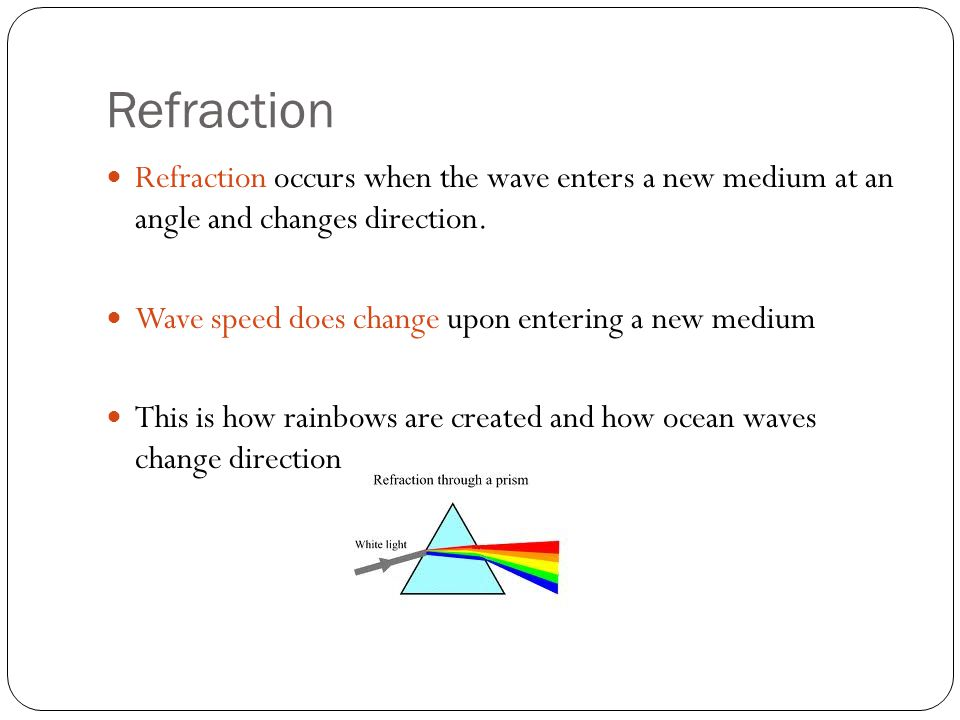 Refraction Refraction occurs when the wave enters a new medium at an angle and changes direction.