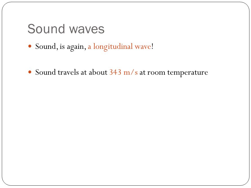 Sound waves Sound, is again, a longitudinal wave.
