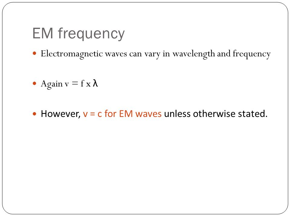 EM frequency Electromagnetic waves can vary in wavelength and frequency Again v = f x λ However, v = c for EM waves unless otherwise stated.