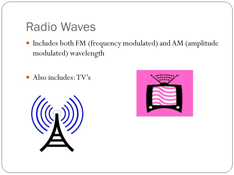 Radio Waves Includes both FM (frequency modulated) and AM (amplitude modulated) wavelength Also includes: TV's
