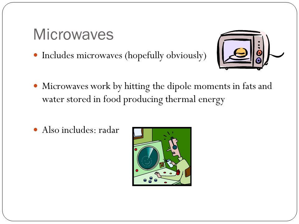 Microwaves Includes microwaves (hopefully obviously) Microwaves work by hitting the dipole moments in fats and water stored in food producing thermal energy Also includes: radar