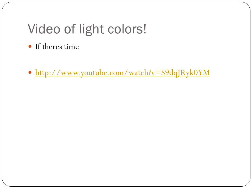 Video of light colors! If theres time http://www.youtube.com/watch?v=S9dqJRyk0YM
