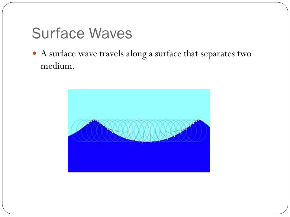 Surface Waves A surface wave travels along a surface that separates two medium.