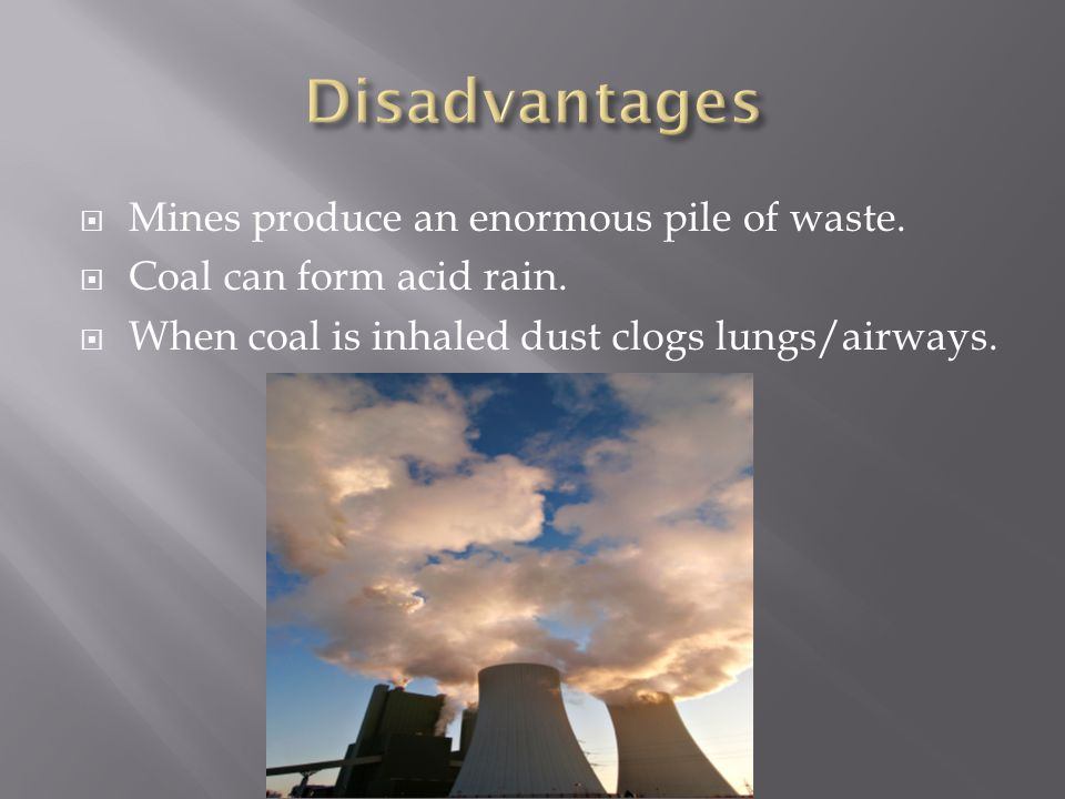  Mines produce an enormous pile of waste.  Coal can form acid rain.  When coal is inhaled dust clogs lungs/airways.