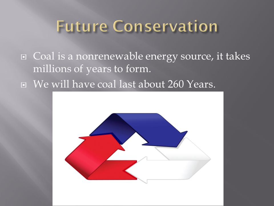  Coal is a nonrenewable energy source, it takes millions of years to form.  We will have coal last about 260 Years.