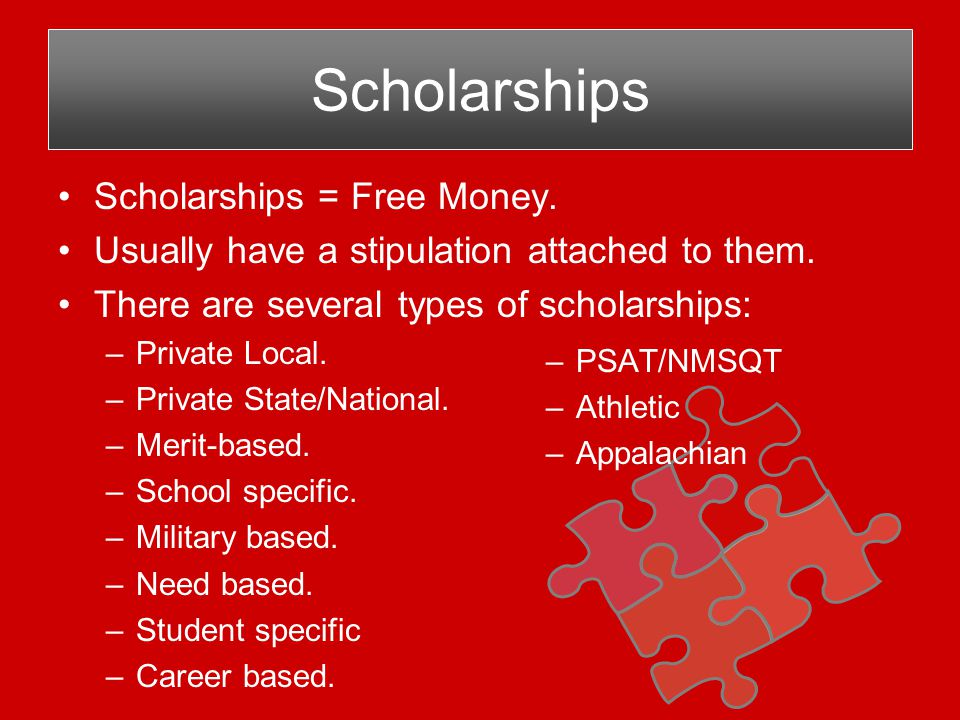 Scholarships Scholarships = Free Money. Usually have a stipulation attached to them.