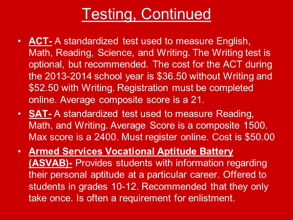 Testing, Continued ACT- A standardized test used to measure English, Math, Reading, Science, and Writing.