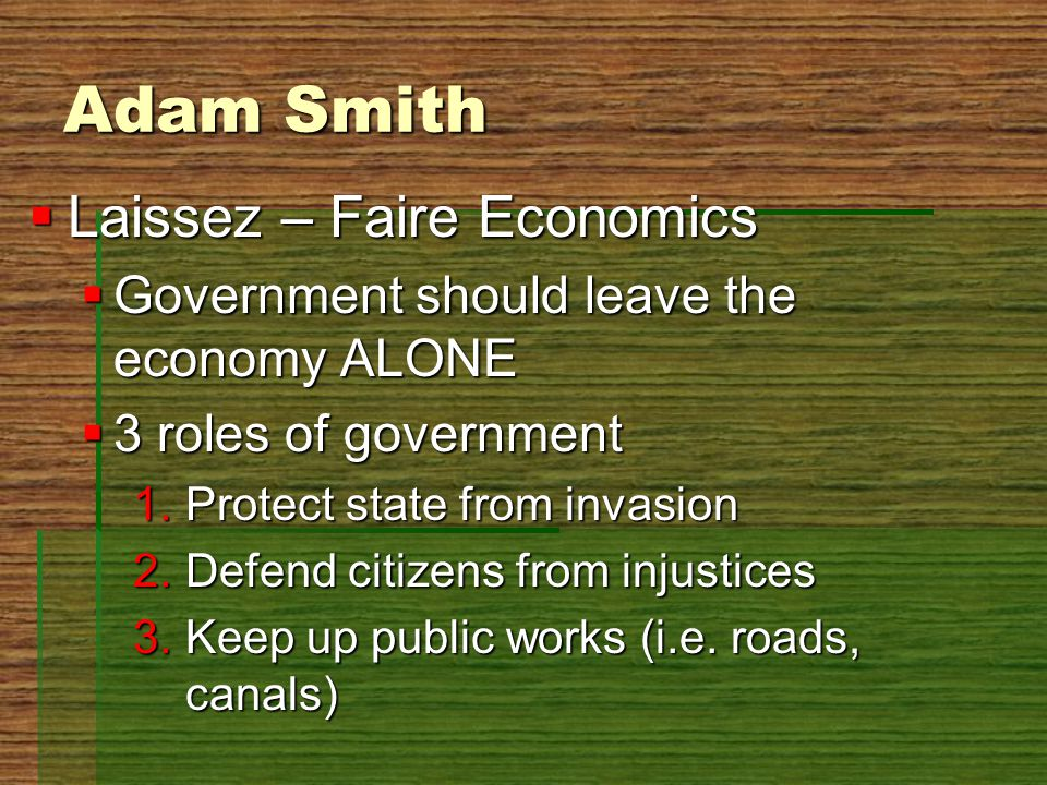 Adam Smith  Laissez – Faire Economics  Government should leave the economy ALONE  3 roles of government 1.Protect state from invasion 2.Defend citi
