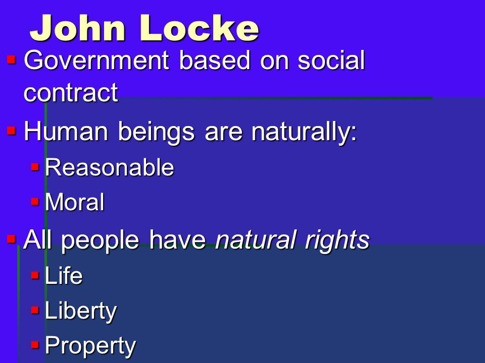  Government based on social contract  Human beings are naturally:  Reasonable  Moral  All people have natural rights  Life  Liberty  Property