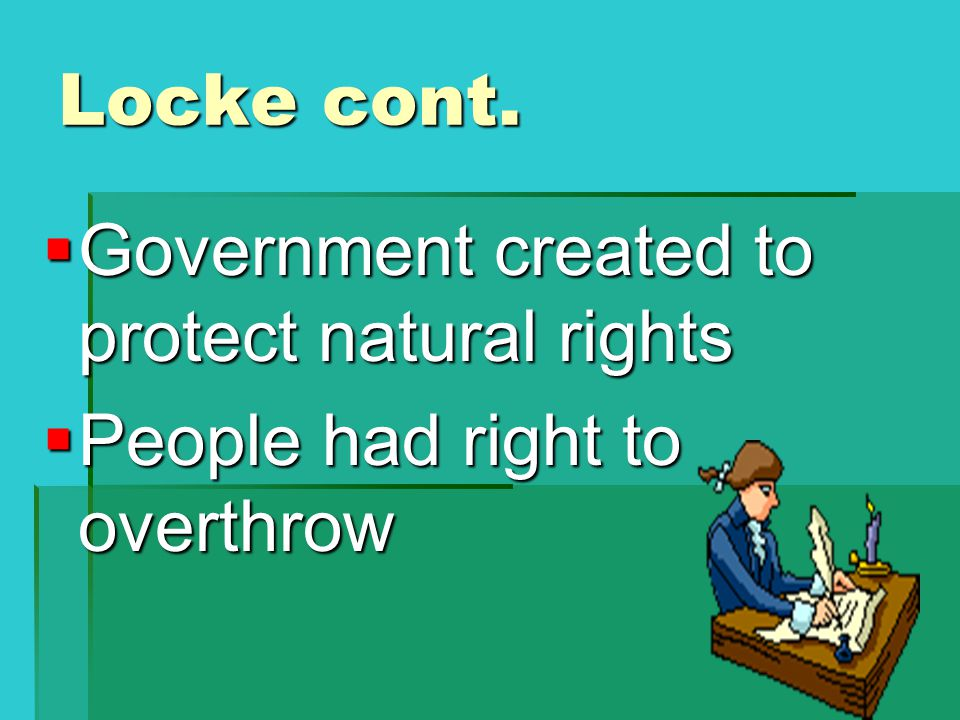 Locke cont.  Government created to protect natural rights  People had right to overthrow