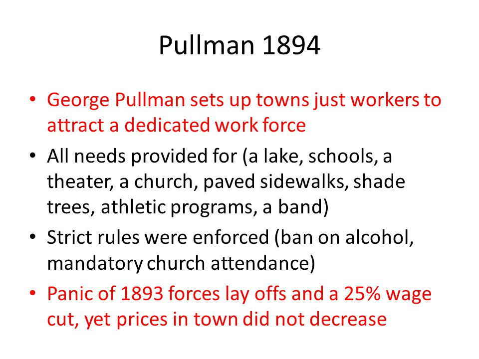 Pullman 1894 George Pullman sets up towns just workers to attract a dedicated work force All needs provided for (a lake, schools, a theater, a church,