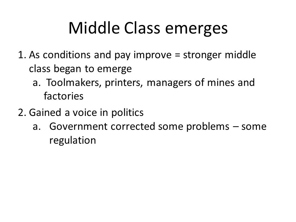 Middle Class emerges 1.As conditions and pay improve = stronger middle class began to emerge a. Toolmakers, printers, managers of mines and factories