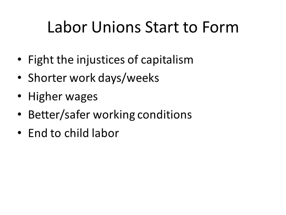Labor Unions Start to Form Fight the injustices of capitalism Shorter work days/weeks Higher wages Better/safer working conditions End to child labor