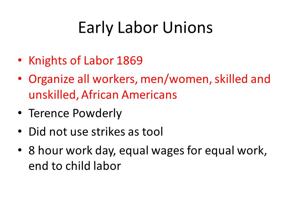 Early Labor Unions Knights of Labor 1869 Organize all workers, men/women, skilled and unskilled, African Americans Terence Powderly Did not use strike