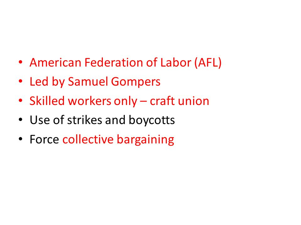 American Federation of Labor (AFL) Led by Samuel Gompers Skilled workers only – craft union Use of strikes and boycotts Force collective bargaining