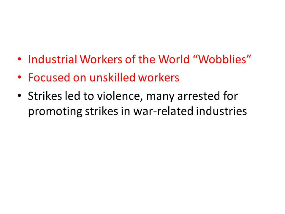 """Industrial Workers of the World """"Wobblies"""" Focused on unskilled workers Strikes led to violence, many arrested for promoting strikes in war-related in"""