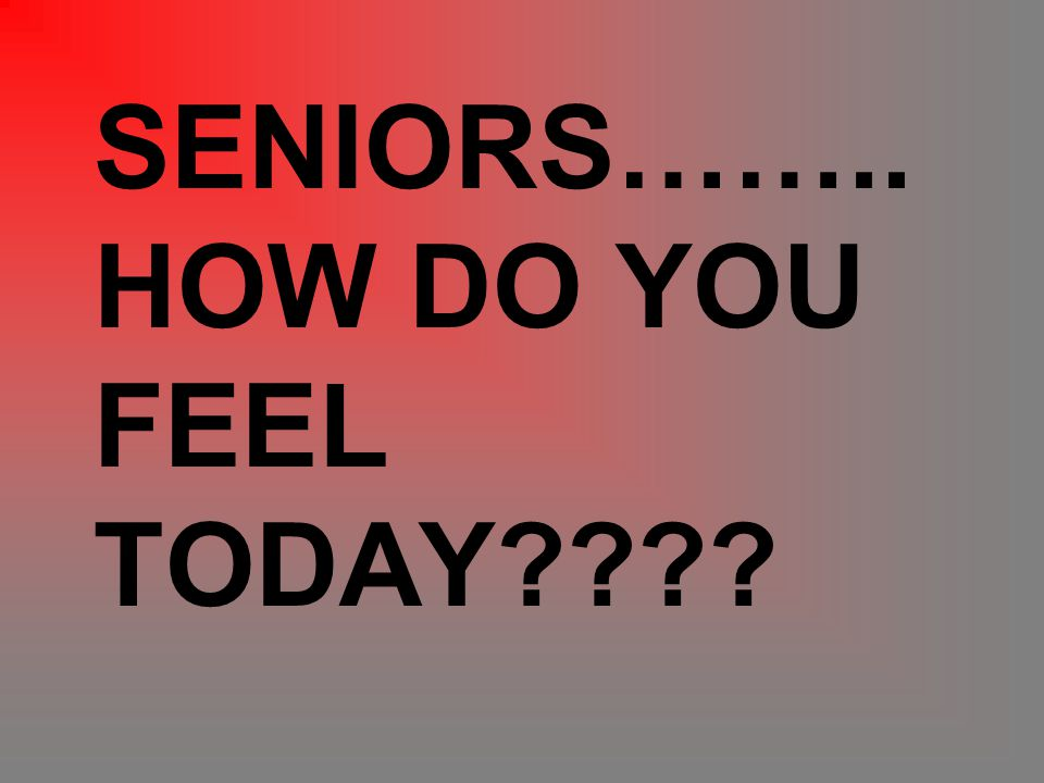 SENIORS…….. HOW DO YOU FEEL TODAY