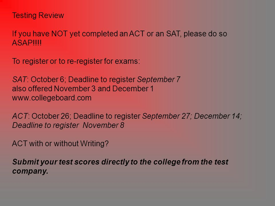 Testing Review If you have NOT yet completed an ACT or an SAT, please do so ASAP!!!.